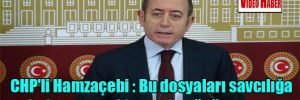CHP'li Hamzaçebi : Bu dosyaları savcılığa iade etmeye kimsenin gücü yetmez