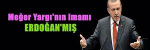 Meğer Yargı'nın imamı Erdoğan'mış