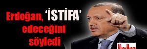 Erdoğan 'İSTİFA' edeceğini söyledi
