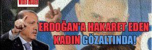 Erdoğan'a hakaret eden kadın gözaltında!