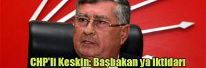 CHP'li Keskin: Başbakan ya iktidarı bırakacak ya da kaçacak