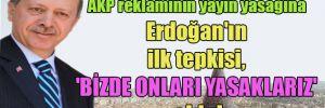 AKP reklamının yayın yasağına Erdoğan'ın ilk tepkisi, 'Bizde onları yasaklarız' oldu!