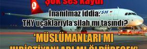 İnanılmaz iddia: THY uçaklarıyla silah mı taşındı? 'Müslümanları mı Hıristiyanları mı öldürecek'