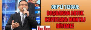 CHP'li Tezcan: Başbakan artık kayıtlara montaj diyemez