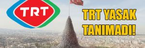 TRT yasak tanımadı!