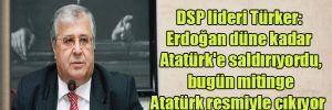 DSP lideri Türker: Erdoğan düne kadar Atatürk'e saldırıyordu, bugün mitinge Atatürk resmiyle çıkıyor