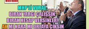 MHP'li Vural: Bırak yargı çalışsın, bırak hesap versinler! AK mı kara mı ortaya çıksın