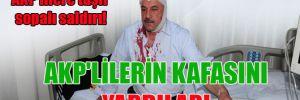 AKP'lilere taşlı sopalı saldırı! AKP'lilerin kafasını yardılar!
