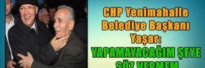 CHP Yenimahalle Belediye Başkanı Yaşar: Yapamayacağım şeye söz vermem