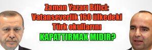 Zaman Yazarı Bilici: Vatanseverlik 160 ülkedeki Türk okullarını kapattırmak mıdır?
