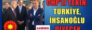 CHP'li Tekin: Türkiye, İhsanoğlu diyecek