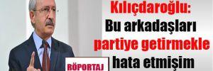 Kılıçdaroğlu: Bu arkadaşları partiye getirmekle hata etmişim