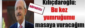 Kılıçdaroğlu: Bu kez yumruğumu masaya vuracağım