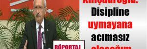 Kılıçdaroğlu: Disipline uymayana acımasız olacağım