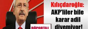 Kılıçdaroğlu: AKP'liler bile karar adil diyemiyor!