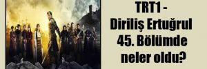 TRT1 – Diriliş Ertuğrul 45. Bölümde neler oldu?