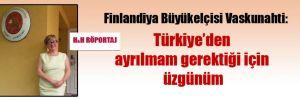 Finlandiya Büyükelçisi Vaskunahti: Türkiye'den ayrılmam gerektiği için üzgünüm
