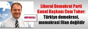 Liberal Demokrat Parti Genel Başkanı Cem Toker: Türkiye demokrasi, memokrasi filan değildir