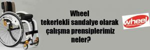 Wheel tekerlekli sandalye olarak çalışma prensiplerimiz neler?