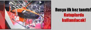 Rusya ilk kez tanıttı!.. Kutuplarda kullanılacak!
