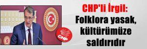 CHP'li İrgil: Folklora yasak, kültürümüze saldırıdır