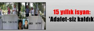 15 yıllık isyan: 'Adalet-siz kaldık'