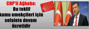 CHP'li Ağbaba: Bu teklif kamu emekçileri için sefalete devam ücretidir