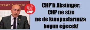 CHP'li Aksünger: CHP ne size ne de kumpaslarınıza boyun eğecek!