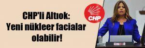 CHP'li Altıok: Yeni nükleer facialar olabilir!