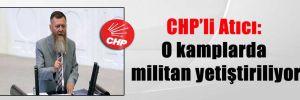 CHP'li Atıcı: O kamplarda militan yetiştiriliyor