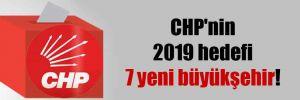 CHP'nin 2019 hedefi 7 yeni büyükşehir!