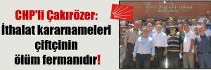 CHP'li Çakırözer: İthalat kararnameleri çiftçinin ölüm fermanıdır!