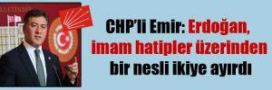 CHP'li Emir: Erdoğan, imam hatipler üzerinden bir nesli ikiye ayırdı