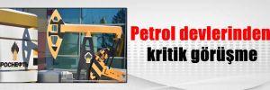 Petrol devlerinden kritik görüşme