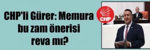 CHP'li Gürer: Memura bu zam önerisi reva mı?