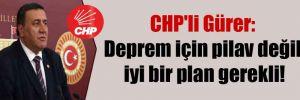 CHP'li Gürer: Deprem için pilav değil iyi bir plan gerekli!