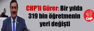 CHP'li Gürer: Bir yılda 319 bin öğretmenin yeri değişti
