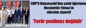 CHP'li Hamzeçebi'den şehit öğretmen Necmettin Yılmaz'ın ailesine ziyaret!