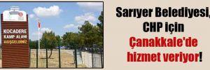 Sarıyer Belediyesi, CHP için Çanakkale'de hizmet veriyor!