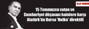 15 Temmuzcu vatan ve Cumhuriyet düşmanı hainlere karşı Atatürk'ün Bursa 'Nutku' direktifi