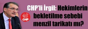 CHP'li İrgil: Hekimlerin bekletilme sebebi menzil tarikatı mı?