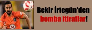 Bekir İrtegün'den bomba itiraflar!