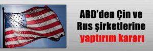 ABD'den Çin ve Rus şirketlerine yaptırım kararı