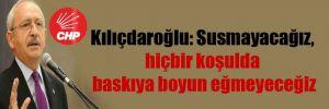 Kılıçdaroğlu: Susmayacağız, hiçbir koşulda baskıya boyun eğmeyeceğiz