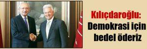 Kılıçdaroğlu: Demokrasi için bedel öderiz