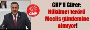 CHP'li Gürer: Hükümet terörü Meclis gündemine almıyor!