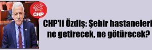 CHP'li Özdiş: Şehir hastaneleri ne getirecek, ne götürecek?