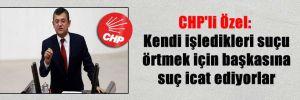 CHP'li Özel: Kendi işledikleri suçu örtmek için başkasına suç icat ediyorlar