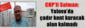 CHP'li Salman: Yalova'da çadır kent kuracak alan kalmadı