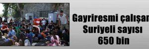 Gayriresmi çalışan Suriyeli sayısı 650 bin